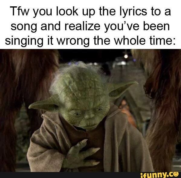 Wa You Look Up The Lyrics To A Song And Realize You Ve Been Singing It Wrong The Whole Time Ifunny Memes Star Wars Memes Dankest Memes