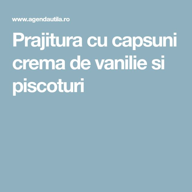 Prajitura cu capsuni crema de vanilie si piscoturi