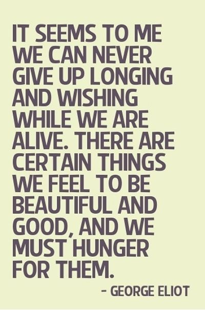 It seems to me we can never give up longing and wishing while we are alive. there are certain things we feel to be beautiful and good, and we must hunger them - George Eliot, The Mill on Floss #literary #quotes