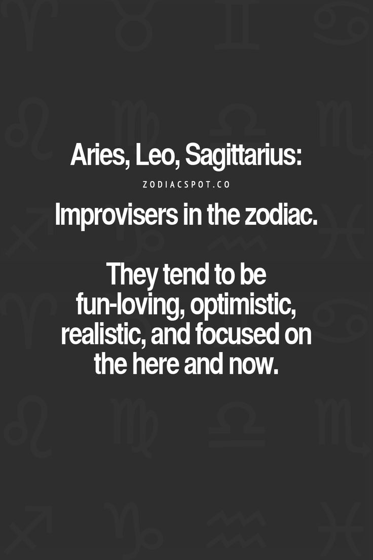 Aries, Leo, Sagittarius - Improviser in the zodiac. They tend to be fun-loving, optimistic, realistic, and focused on here and now. #Aries