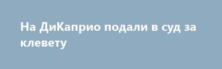 На ДиКаприо подали в суд за клевету http://womenbox.net/stars/na-dikaprio-podali-v-sud-za-klevetu/  Теперь обладатель «Оскара» обязан явиться в суд по делу о фильме «Волк с Уолл-стрит» и дать показания. Инстаграм Странный скандал разгорается вокруг фильма «Волк с Уолл-стрит»! На продюсеров картины, в