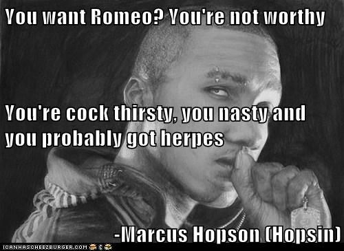You want Romeo? You're not worthy You're c**k thirsty, you nasty and you probably got herpes -Marcus Hopson (Hopsin)