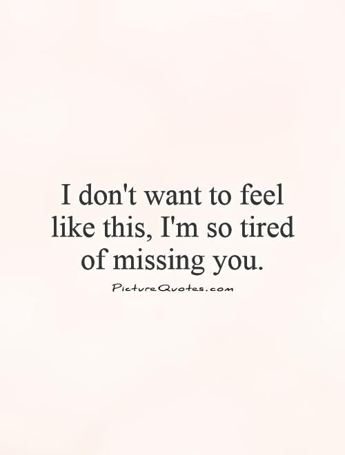 I don't want to feel like this, I'm so tired of missing you. Picture Quotes.