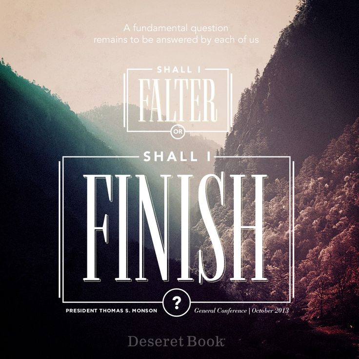 """Shall I falter, or shall I finish?"" -Thomas S. Monson"