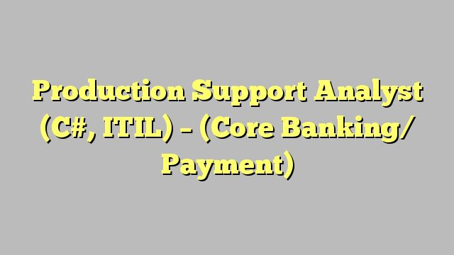 Production Support Analyst (C#, ITIL) - (Core Banking/ Payment)