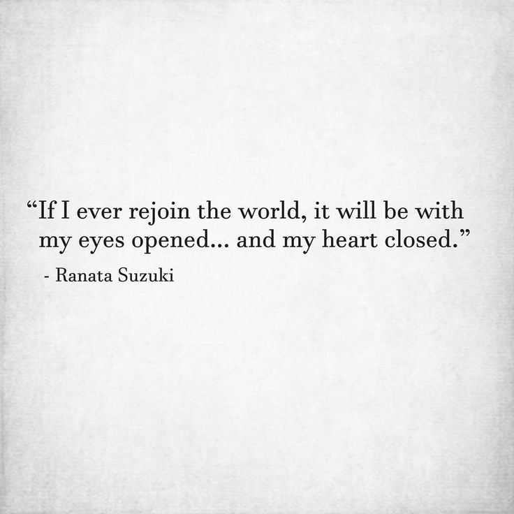 """If I ever rejoin the world, it will be with my eyes opened… and my heart closed."" - Ranata Suzuki * word porn, emotions, feelings, relatable, missing you, I miss you, lost, tumblr, love, relationship, beautiful, words, quotes, story, quote, sad, breakup, broken heart, heartbroken, loss, loneliness, depression, depressed, unrequited, typography, written, writing, writer, poet, poetry, prose, poem, lost, thoughts, emotions, feelings, relatable * pinterest.com/ranatasuzuki"