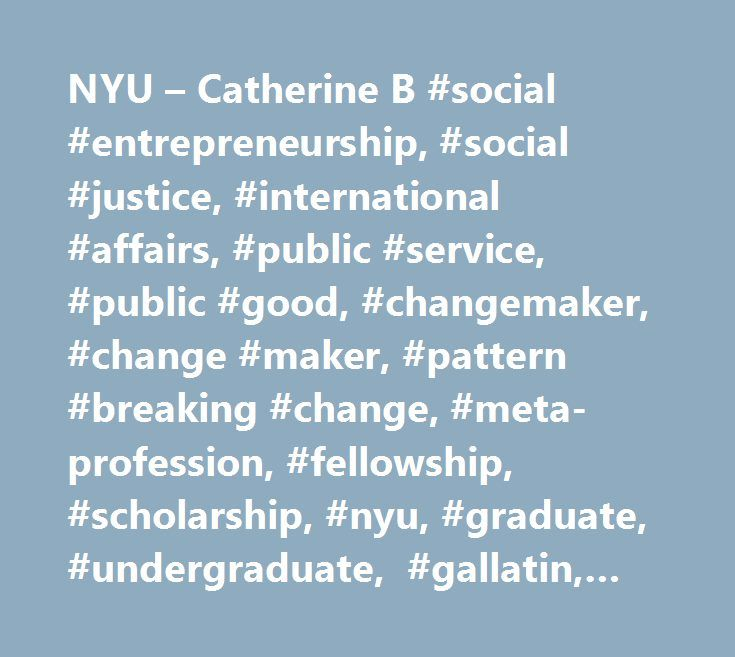 NYU – Catherine B #social #entrepreneurship, #social #justice, #international #affairs, #public #service, #public #good, #changemaker, #change #maker, #pattern #breaking #change, #meta-profession, #fellowship, #scholarship, #nyu, #graduate, #undergraduate, #gallatin, #cas, #tisch, #wagner, #mph, #public #health, #steinhardt, #scps, #stern, #social #work, #gsas, #sustainable, #scalable, #social #issue, #social #problem, #social #enterprise, #policy, #nyu #reynolds, #speaker #series, #paul…