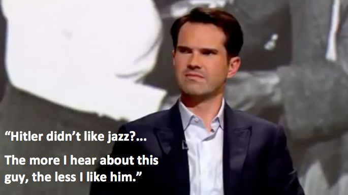 "Jimmy Carr on QI. ""Hitler didn't like jazz? The more I hear about this guy, the less I like him."""