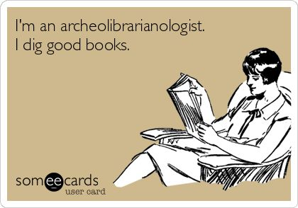 I'm an archeolibrarianologist. I dig good books.