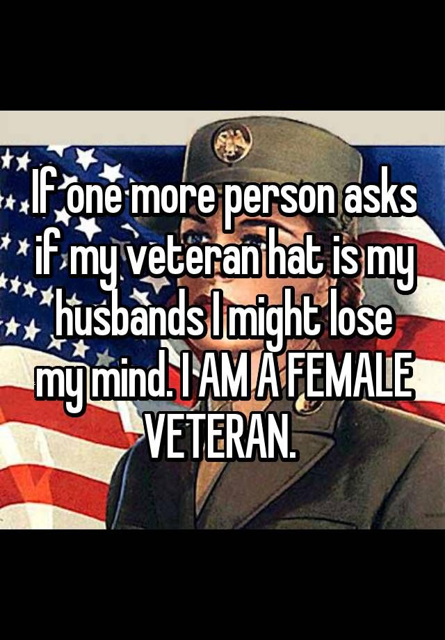 """""""If one more person asks if my veteran hat is my husbands I might lose my mind. I AM A FEMALE VETERAN. """""""