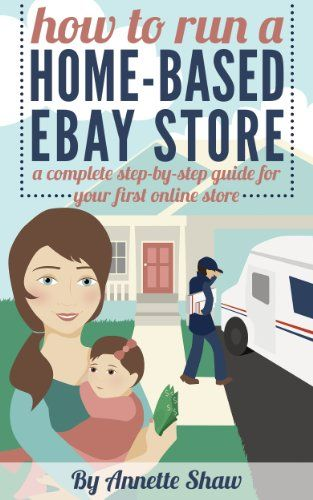 How to Run a Home-Based eBay Store: A Complete Step-by-Step Guide for Your First Online Store/ Work From Home Jobs by Annette Shaw   eReaderIQ