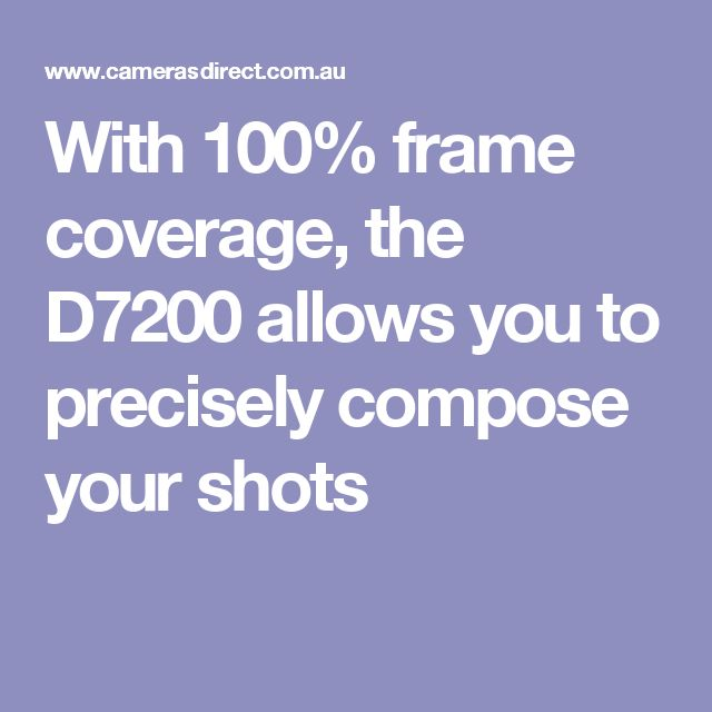 With 100% frame coverage, the D7200 allows you to precisely compose your shots