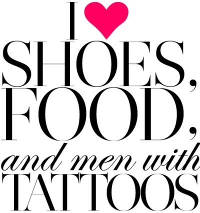 I love shoes, food, and men with tattoos