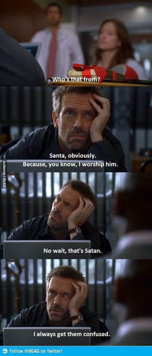 House MD - Dr. Kutner: Who's that from? Dr. Gregory House: Santa, obviously. Because, you know, I worship him. No wait. That's Satan. I get them confused. House MD quotes