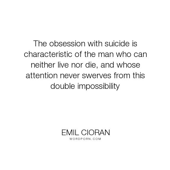 """Emil Cioran - """"The obsession with suicide is characteristic of the man who can neither live nor..."""". obsession, suicide"""