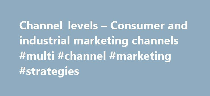 Channel levels – Consumer and industrial marketing channels #multi #channel #marketing #strategies http://sacramento.remmont.com/channel-levels-consumer-and-industrial-marketing-channels-multi-channel-marketing-strategies/  # Channel Levels Consumer and industrial marketing channels Channel levels consist of consumer marketing channels or the industrial marketing channels. A factor common among both channel levels is that both include the producer as well as the end customer. 1) Zero Level…