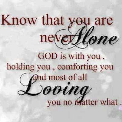 Know that you are never alone. God is with you, holding you, comforting you and most of all loving you no matter what.