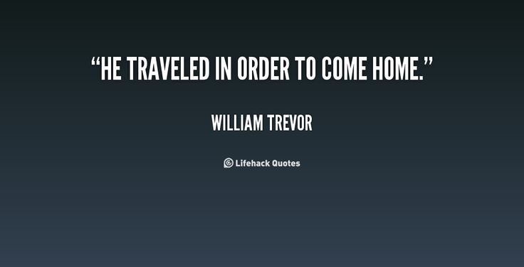 He traveled in order to come home. - William Trevor at Lifehack Quotes