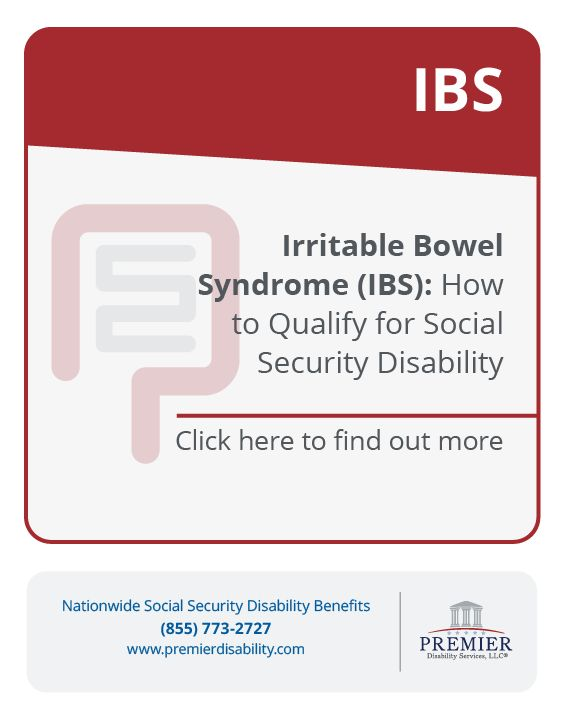 Irritable bowel syndrome (IBS) is a chronic gastrointestinal disorder of unknown cause. Common symptoms include abdominal cramping or pain, bloating and gassiness, and altered bowel habits. Premier Disability Services, LLC has extensive experience assisting claimants who suffer from IBS obtain Social Security Disability benefits.  If you suffer from IBS and you are unable to work, please contact our office at 1-866-382-7872.