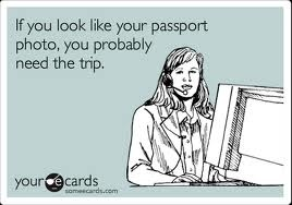 If you look like your passport picture, you probably need the trip