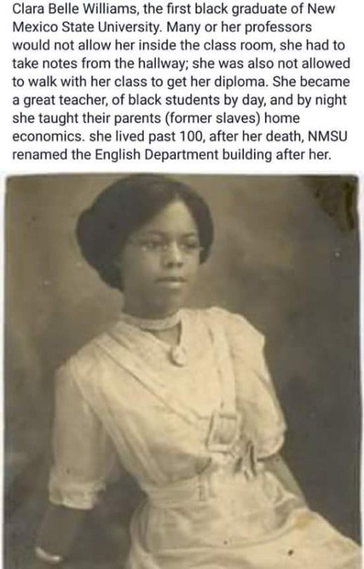 Clara Belle Williams. Graduated from New Mexico State University despite being forced to take notes from the hallway. Taught black students by day, and former slaves by night. She lived to be over 100. New Mexico State University, which had been so reluctant to take her as a student, later named the English department building after her.