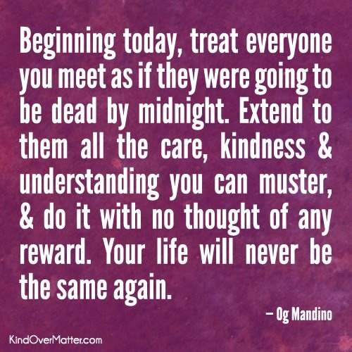 Beginning today, treat everyone you meet as if they were going to be dead by midnight. Extend to them all the care, kindness & understanding you can muster, & do it with no thought of any reward. Your life will never be the same again. - Og Mandino
