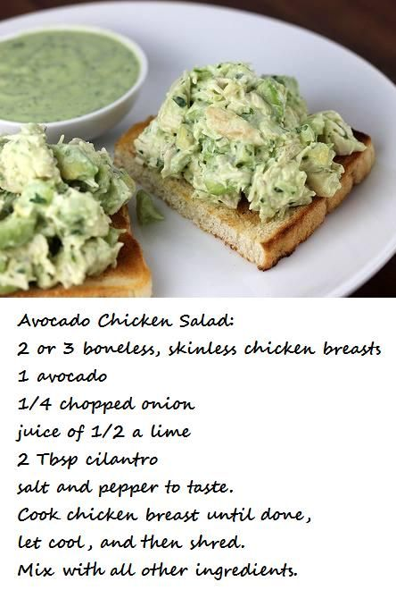 Avocado Chicken Salad: 2 or 3 boneless, skinless chicken breasts, 1 avocado, 1/4 chopped onion, juice of 1/2 a lime, 2 Tbsp cilantro, salt and pepper to taste. Cook chicken breast until done, let cool, and then shred. Mix with all other ingredients. May need a touch of plain Greek yogurt or mayo. Enjoy!