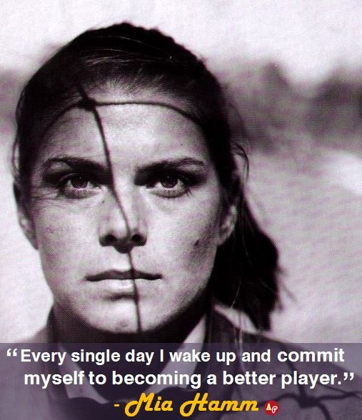 """""""Every single day I wake up and commit myself to becoming a better player."""" - Mia Hamm"""