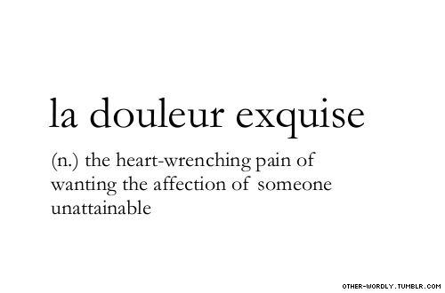"pronunciation | \la dO-'lUr eks-'kEz\ (la doe-LURE ex-KEEZ) submitted by | etcetera [sainttiffany] submit words | hereno, seriously | ""qu"" in French is pronounced like k in king and not qu in queen. #la douleur exquise, french, noun, phrase, love, relationships, the trials of love, separation, unattainable, fangirl, fangirls, fangirling, celebrity crush"
