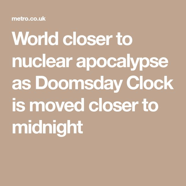 World closer to nuclear apocalypse as Doomsday Clock is moved closer to midnight