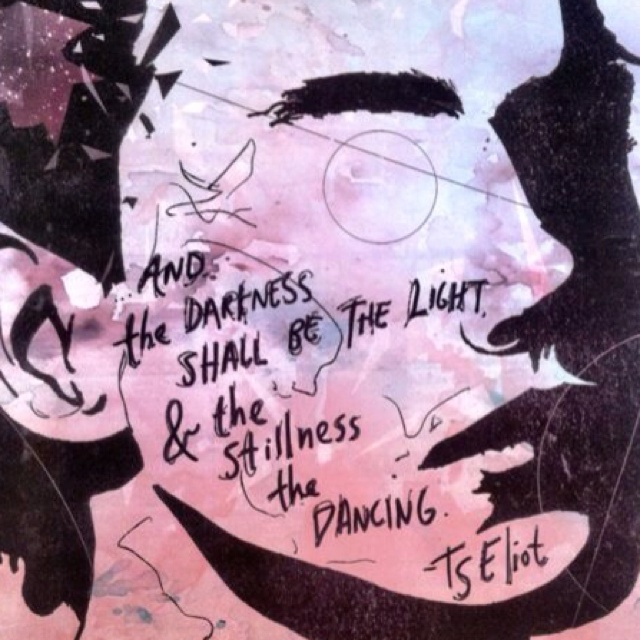 """""""And the darkness shall be light & the stillness the dancing""""  -T.S. Eliot"""