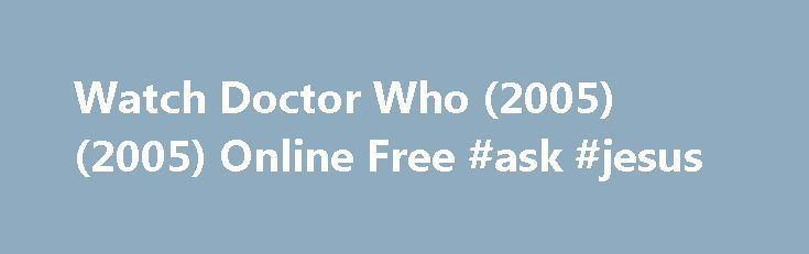 Watch Doctor Who (2005) (2005) Online Free #ask #jesus http://ask.nef2.com/2017/05/01/watch-doctor-who-2005-2005-online-free-ask-jesus/  #ask online doctor free # Doctor Who (2005) Reviews Now personally for me I think this is better than most different Sci – Fi tv shows that are supposed to be popular, i.e Blakes Seven, Red Dwarf, Star Trek, Stargate etc the reason for that is that I think each concepts of this show are brilliantly created, like regeneration for instance, If the lead wants…