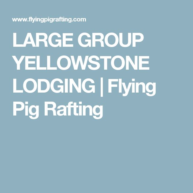 LARGE GROUP YELLOWSTONE LODGING | Flying Pig Rafting
