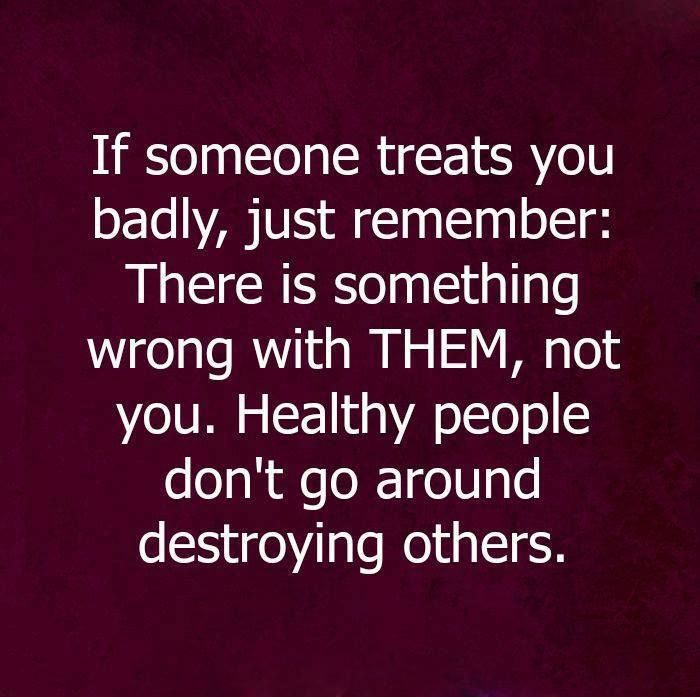 ''If someone treats you badly, just remember: There is something wrong with THEM. Healthy people don't go around destroying others.'' source: Buddism