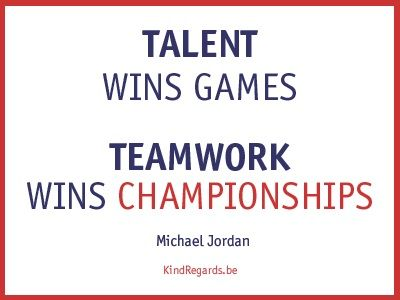 Talent wins games. Teamwork wins championships.