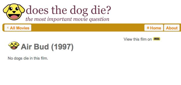"Does the Dog Die? The website that answers ""the most important movie question"" for any movie with animals in it. Find out if you're going to be sad HERE.  