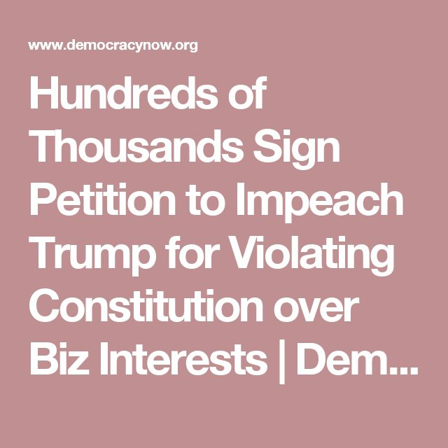 Hundreds of Thousands Sign Petition to Impeach Trump for Violating Constitution over Biz Interests | Democracy Now!