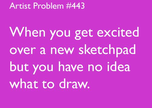 artist-problems:  Submitted by: thefaceofrandomness [#443: When you get excited over a new sketchpad but you have no idea what to draw.]