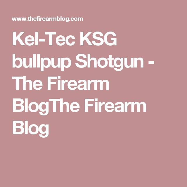Kel-Tec KSG bullpup Shotgun - The Firearm BlogThe Firearm Blog