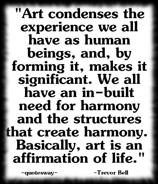 """""""Art condenses the experience we all have as human beings, and, by forming it, makes it significant. We all have an in-built need for harmony and the structures that create harmony. Basically, art is an affirmation of life."""" ~Trevor Bell"""