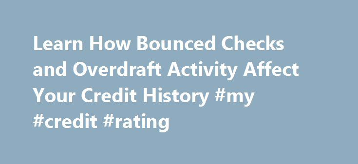 Learn How Bounced Checks and Overdraft Activity Affect Your Credit History #my #credit #rating http://credit-loan.nef2.com/learn-how-bounced-checks-and-overdraft-activity-affect-your-credit-history-my-credit-rating/  #how to check your credit # Banking History Can Affect Your Credit Can a Negative Banking History Affect Your Credit? Your credit history depends on many different factors not the least of which is your banking history. While bounced checks and frequent overdrafts might not…