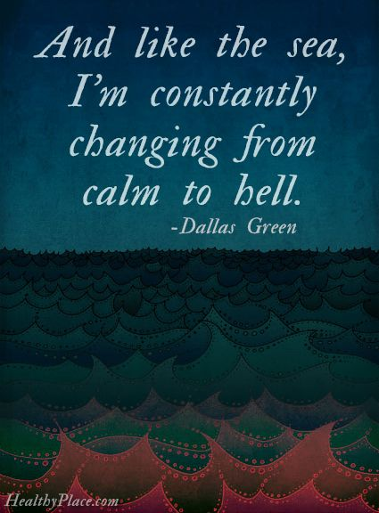 Quote on bipolar: And like the sea, I'm constantly changing from calm to hell.   www.HealthyPlace.com