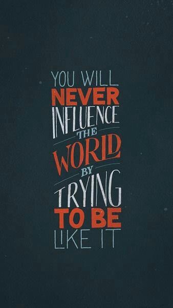 You will never influence the world trying to be like it. Source image from media-cache