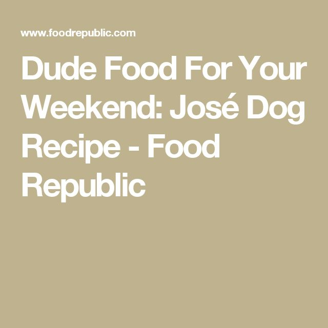 Dude Food For Your Weekend: José Dog Recipe - Food Republic