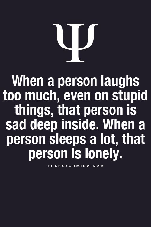 When a person laughs too much, even on stupid things, that person is sad deep inside. When a person sleeps a lot, that person is lonely.