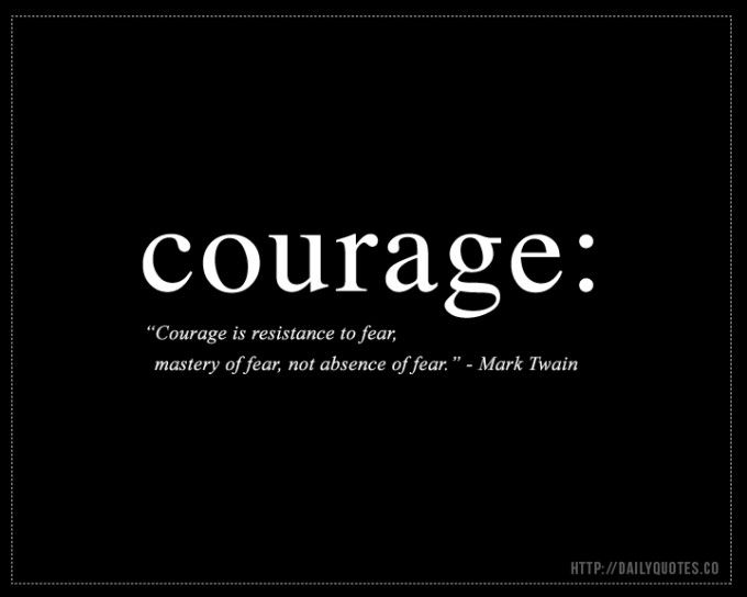 Courage Quote: Mark Twain  Courage is the resistance to fear, mastery of fear, not absence of fear.
