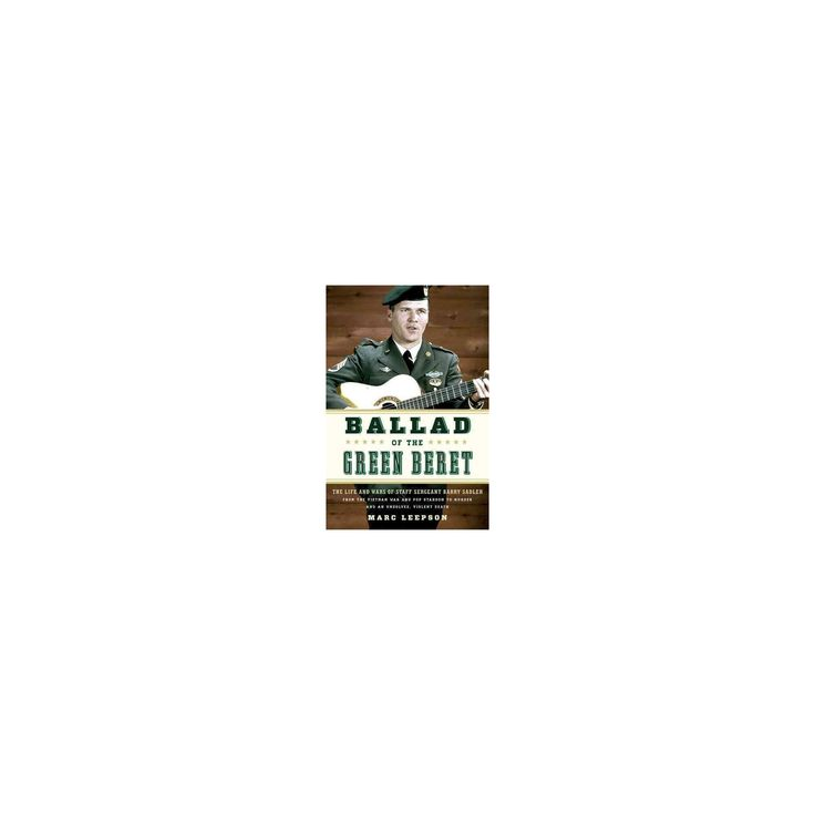 Ballad of the Green Beret : The Life and Wars of Staff Sergeant Barry Sadler from the Vietnam War and
