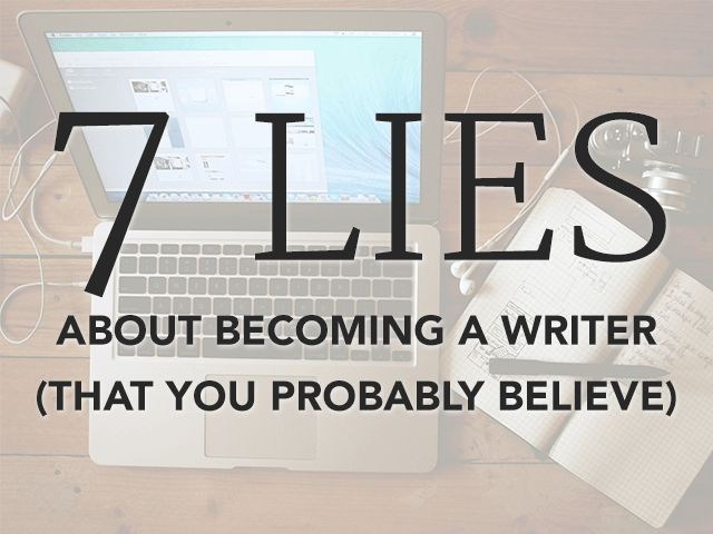 7 Lies About Becoming a Writer That You Probably Believe - to read later
