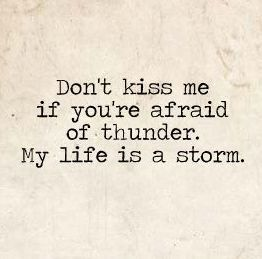 Don't kiss me if you're afraid of thunder. My life is a storm.