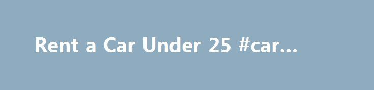 Rent a Car Under 25 #car #rental http://rentals.remmont.com/rent-a-car-under-25-car-rental/  #best rent car # Under 25? Rent a Car Anyway At 18 you can vote and at 21 you can legally imbibe… but even then – even after you've been a responsible driver for several years – renting a car can still be a somewhat more expensive proposition. Why? Because according to the National HighwayContinue readingTitled as follows: Rent a Car Under 25…
